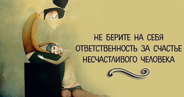Не берите на себя ответственность за счастье несчастливого человека