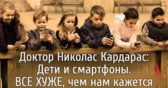 Доктор Николас Кардарас: Дети и смартфоны. Все хуже, чем нам кажется